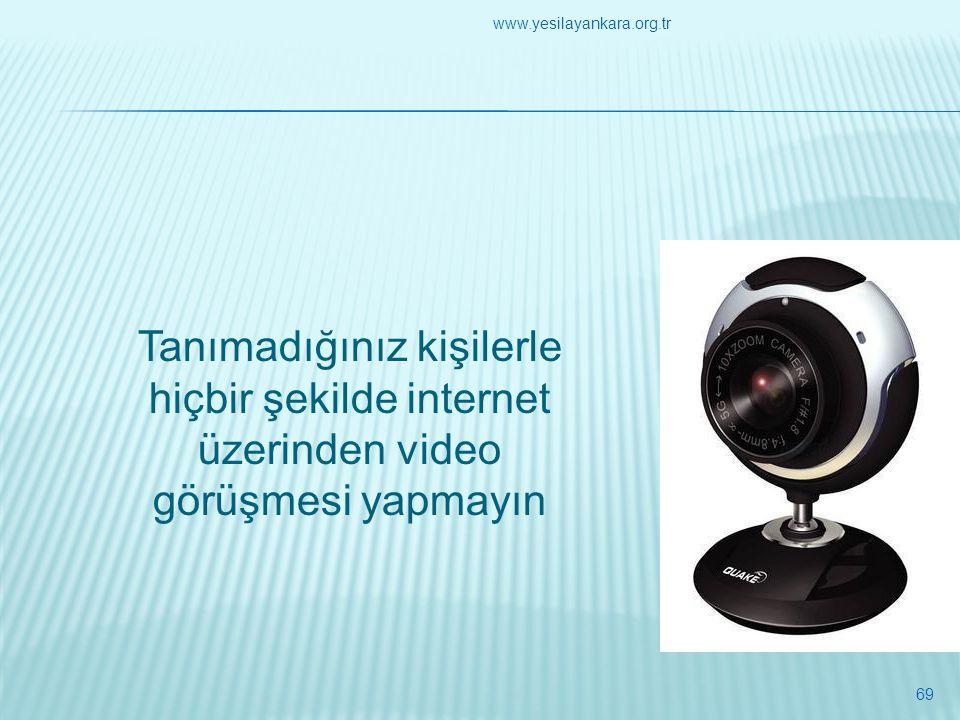 Tanımadığınız kişilerle hiçbir şekilde internet üzerinden video görüşmesi yapmayın 69 www.yesilayankara.org.tr