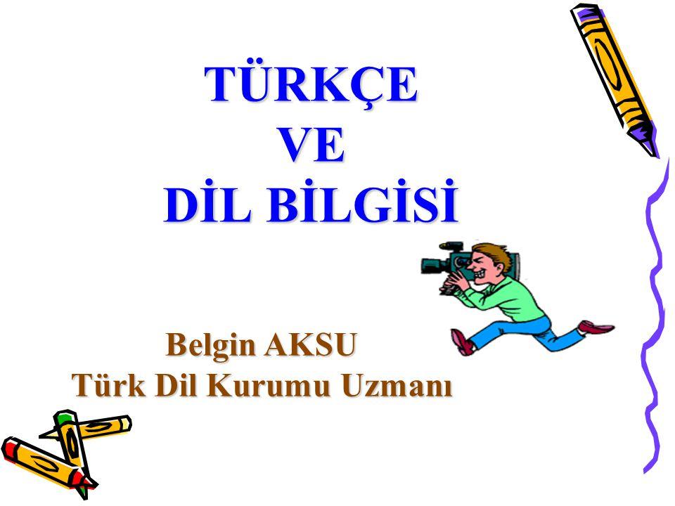 TÜRKÇE VE DİL BİLGİSİ Belgin AKSU Türk Dil Kurumu Uzmanı