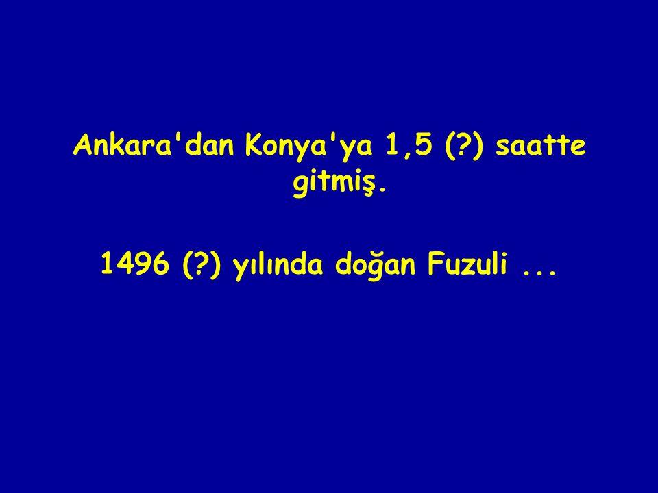 Ankara dan Konya ya 1,5 (?) saatte gitmiş. 1496 (?) yılında doğan Fuzuli...