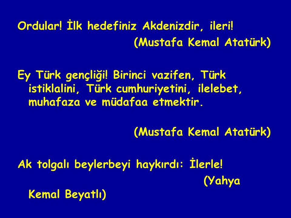 Ordular.İlk hedefiniz Akdenizdir, ileri. (Mustafa Kemal Atatürk) Ey Türk gençliği.