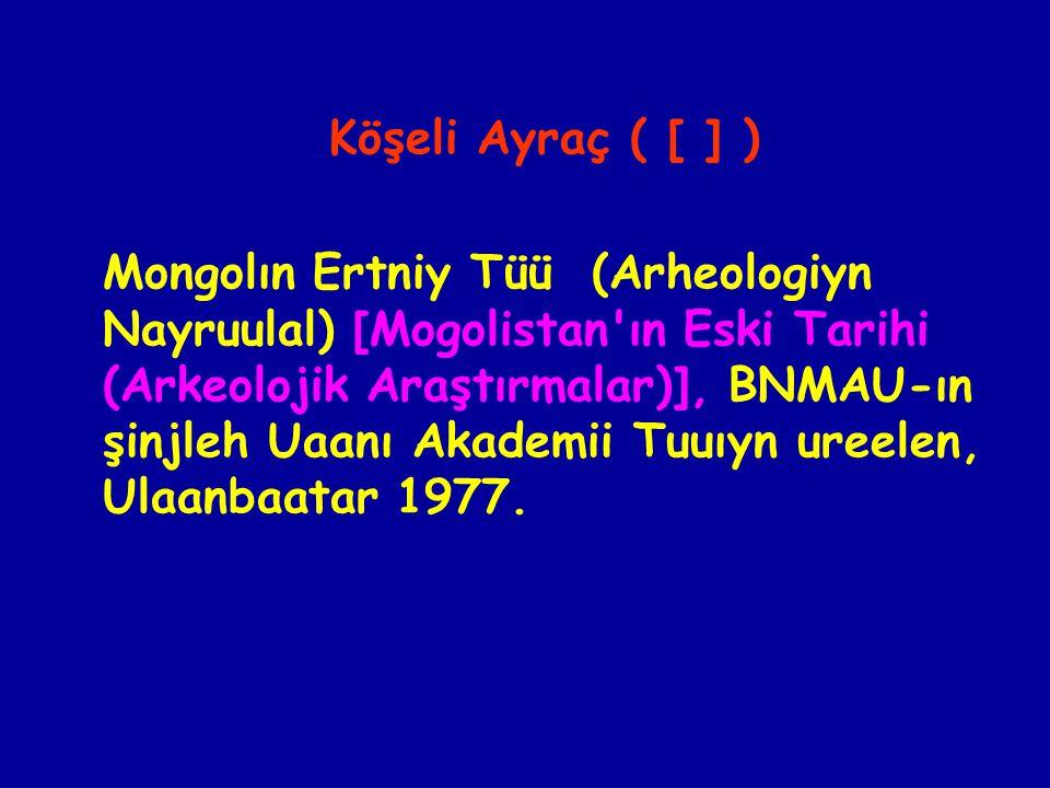Köşeli Ayraç ( [ ] ) Mongolın Ertniy Tüü (Arheologiyn Nayruulal) [Mogolistan ın Eski Tarihi (Arkeolojik Araştırmalar)], BNMAU-ın şinjleh Uaanı Akademii Tuuıyn ureelen, Ulaanbaatar 1977.
