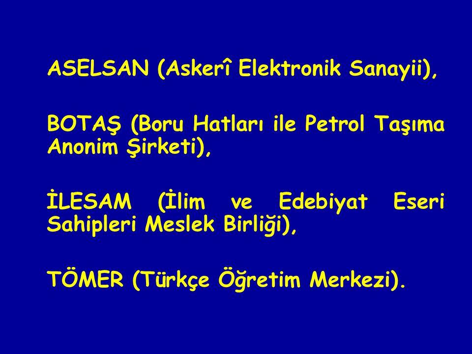 ASELSAN (Askerî Elektronik Sanayii), BOTAŞ (Boru Hatları ile Petrol Taşıma Anonim Şirketi), İLESAM (İlim ve Edebiyat Eseri Sahipleri Meslek Birliği), TÖMER (Türkçe Öğretim Merkezi).