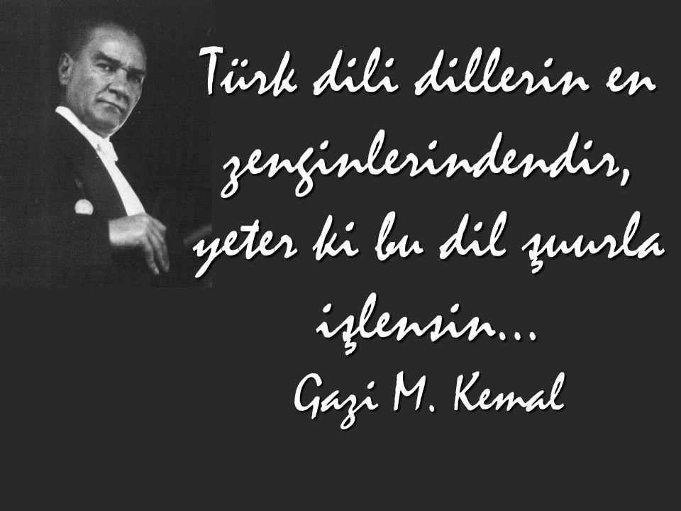 Türk dili dillerin en zenginlerindendir, yeter ki bu dil şuurla işlensin… Gazi M. Kemal