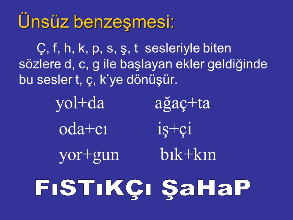 Ünsüz benzeşmesi: Ç, f, h, k, p, s, ş, t sesleriyle biten sözlere d, c, g ile başlayan ekler geldiğinde bu sesler t, ç, k'ye dönüşür.