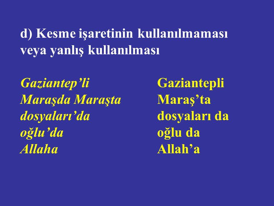 d) Kesme işaretinin kullanılmaması veya yanlış kullanılması Gaziantep'liGaziantepli Maraşda MaraştaMaraş'ta dosyaları'dadosyaları da oğlu'daoğlu da AllahaAllah'a