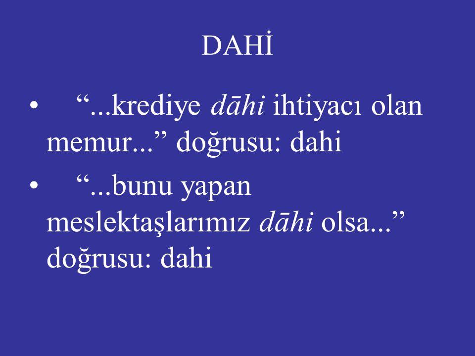DAHİ • • ...krediye dāhi ihtiyacı olan memur... doğrusu: dahi • • ...bunu yapan meslektaşlarımız dāhi olsa... doğrusu: dahi
