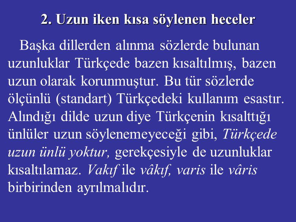 2. Uzun iken kısa söylenen heceler Başka dillerden alınma sözlerde bulunan uzunluklar Türkçede bazen kısaltılmış, bazen uzun olarak korunmuştur. Bu tü