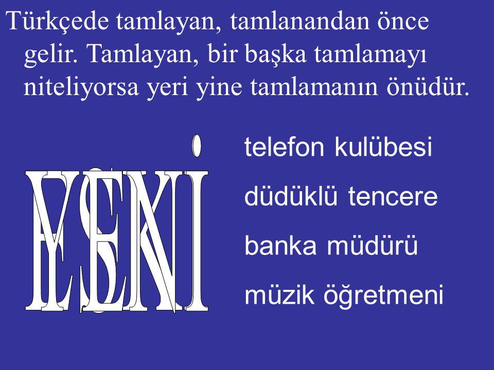 Türkçede tamlayan, tamlanandan önce gelir.