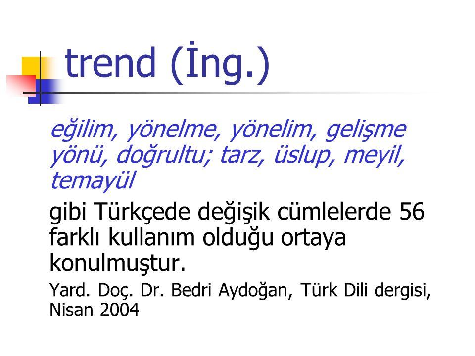 trend (İng.) eğilim, yönelme, yönelim, gelişme yönü, doğrultu; tarz, üslup, meyil, temayül gibi Türkçede değişik cümlelerde 56 farklı kullanım olduğu ortaya konulmuştur.