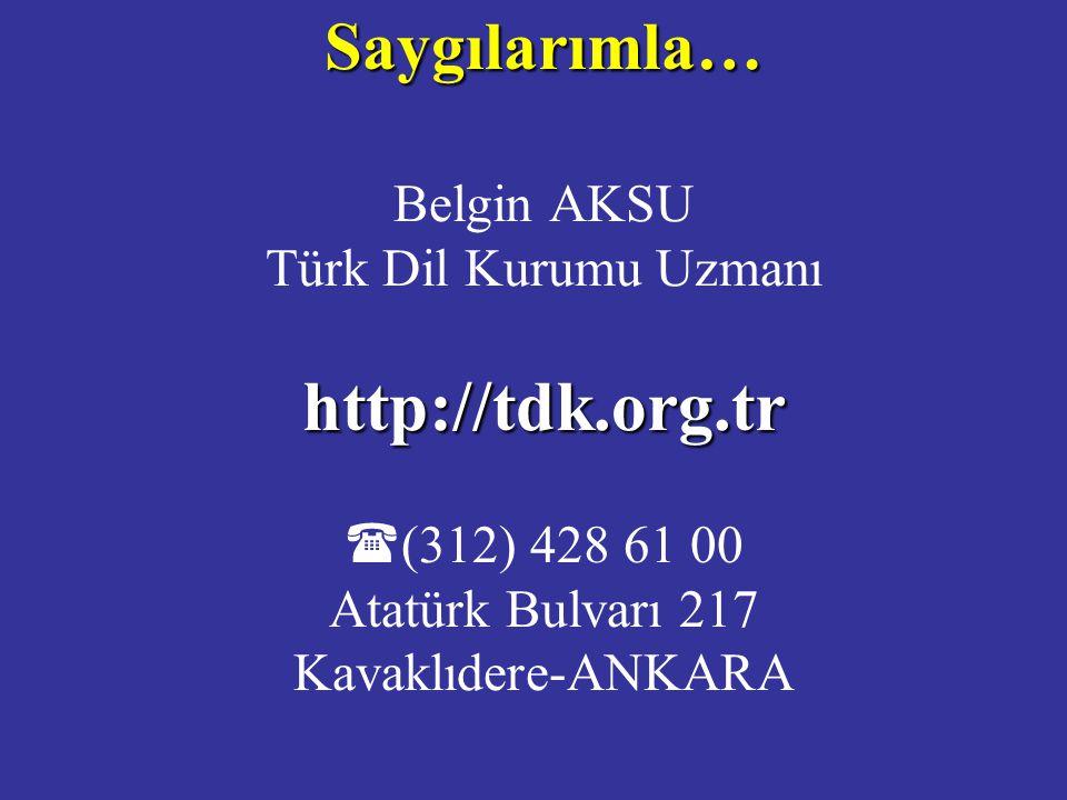 Saygılarımla… Belgin AKSU Türk Dil Kurumu Uzmanı http://tdk.org.tr (( 312) 428 61 00 Atatürk Bulvarı 217 Kavaklıdere-ANKARA
