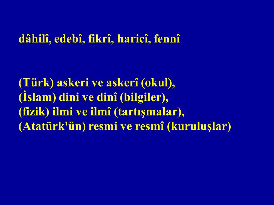 dâhilî, edebî, fikrî, haricî, fennî (Türk) askeri ve askerî (okul), (İslam) dini ve dinî (bilgiler), (fizik) ilmi ve ilmî (tartışmalar), (Atatürk ün) resmi ve resmî (kuruluşlar)