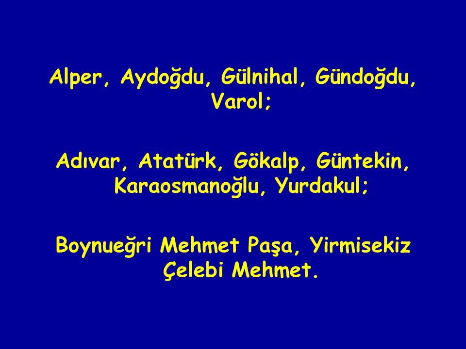 Alper, Aydoğdu, Gülnihal, Gündoğdu, Varol; Adıvar, Atatürk, Gökalp, Güntekin, Karaosmanoğlu, Yurdakul; Boynueğri Mehmet Paşa, Yirmisekiz Çelebi Mehmet.