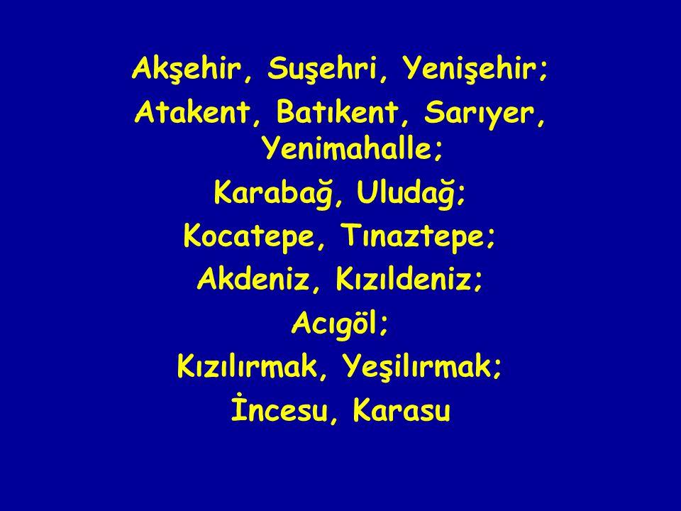 Akşehir, Suşehri, Yenişehir; Atakent, Batıkent, Sarıyer, Yenimahalle; Karabağ, Uludağ; Kocatepe, Tınaztepe; Akdeniz, Kızıldeniz; Acıgöl; Kızılırmak, Yeşilırmak; İncesu, Karasu