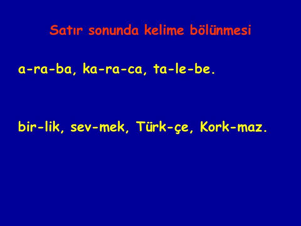 Satır sonunda kelime bölünmesi a-ra-ba, ka-ra-ca, ta-le-be. bir-lik, sev-mek, Türk-çe, Kork-maz.