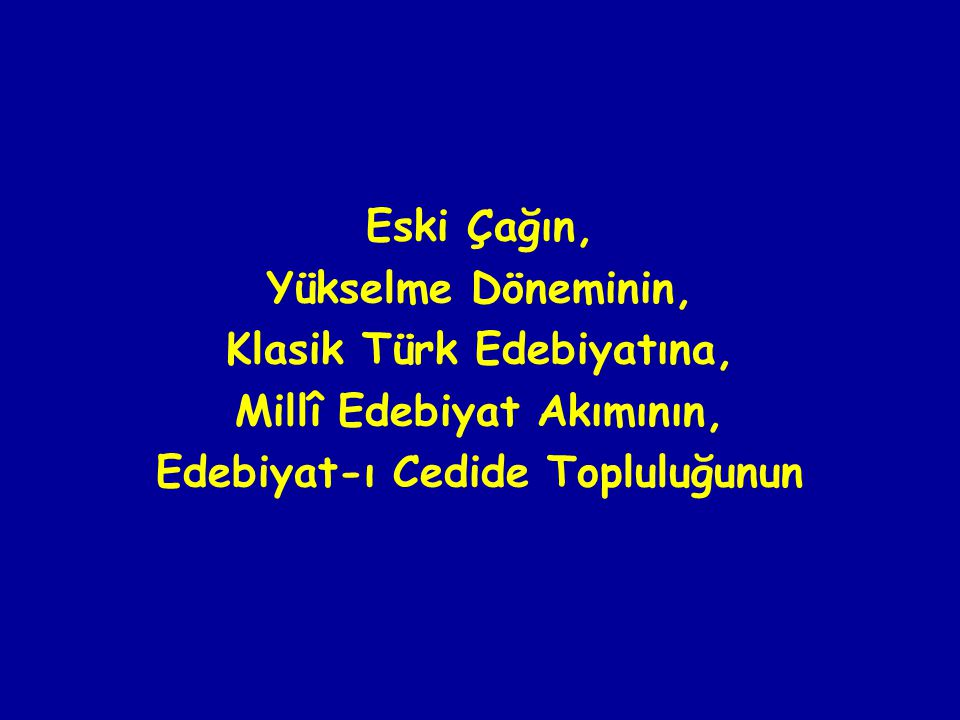 Eski Çağın, Yükselme Döneminin, Klasik Türk Edebiyatına, Millî Edebiyat Akımının, Edebiyat-ı Cedide Topluluğunun