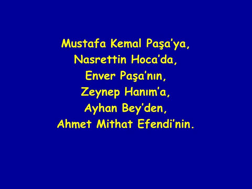 Mustafa Kemal Paşa'ya, Nasrettin Hoca'da, Enver Paşa'nın, Zeynep Hanım'a, Ayhan Bey'den, Ahmet Mithat Efendi'nin.