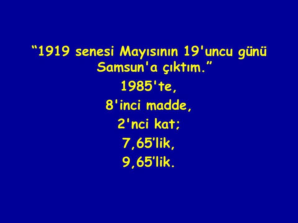 1919 senesi Mayısının 19 uncu günü Samsun a çıktım. 1985 te, 8 inci madde, 2 nci kat; 7,65'lik, 9,65'lik.