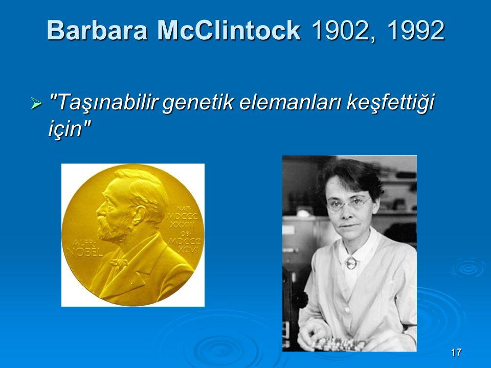 17 Barbara McClintock 1902, 1992  Taşınabilir genetik elemanları keşfettiği için