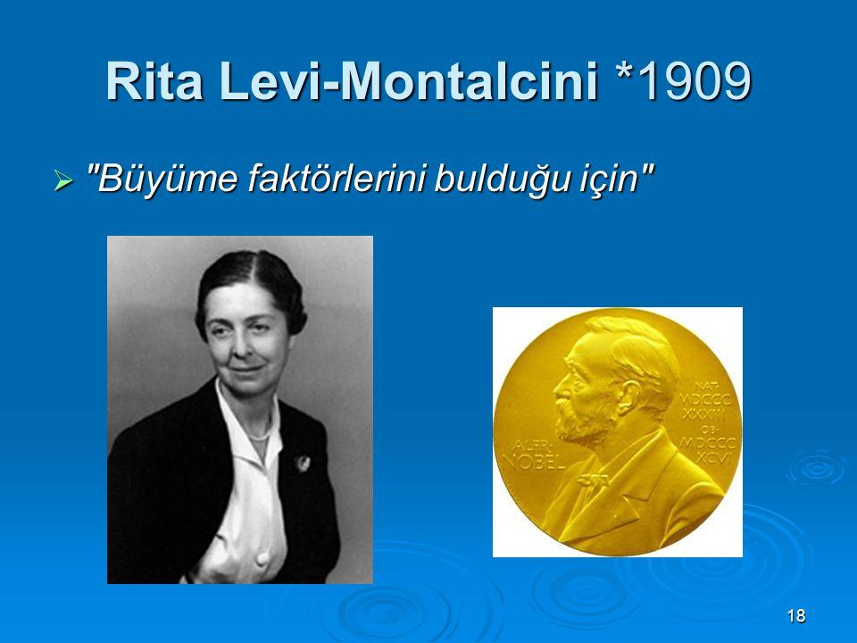18 Rita Levi-Montalcini *1909  Büyüme faktörlerini bulduğu için