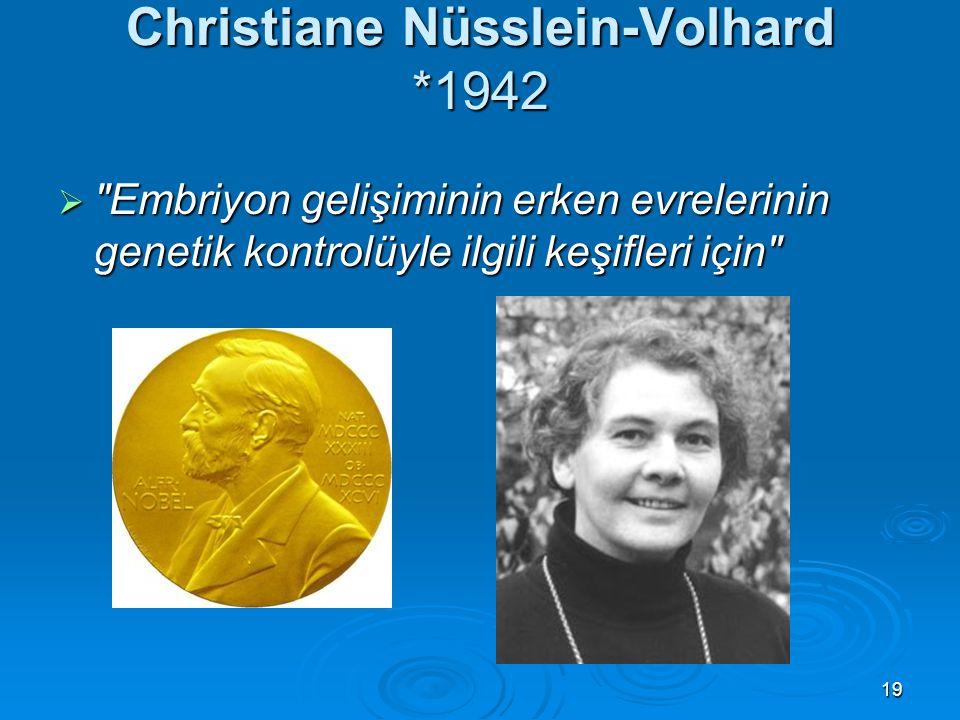 19 Christiane Nüsslein-Volhard *1942  Embriyon gelişiminin erken evrelerinin genetik kontrolüyle ilgili keşifleri için