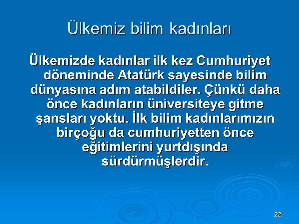 22 Ülkemiz bilim kadınları Ülkemizde kadınlar ilk kez Cumhuriyet döneminde Atatürk sayesinde bilim dünyasına adım atabildiler. Çünkü daha önce kadınla