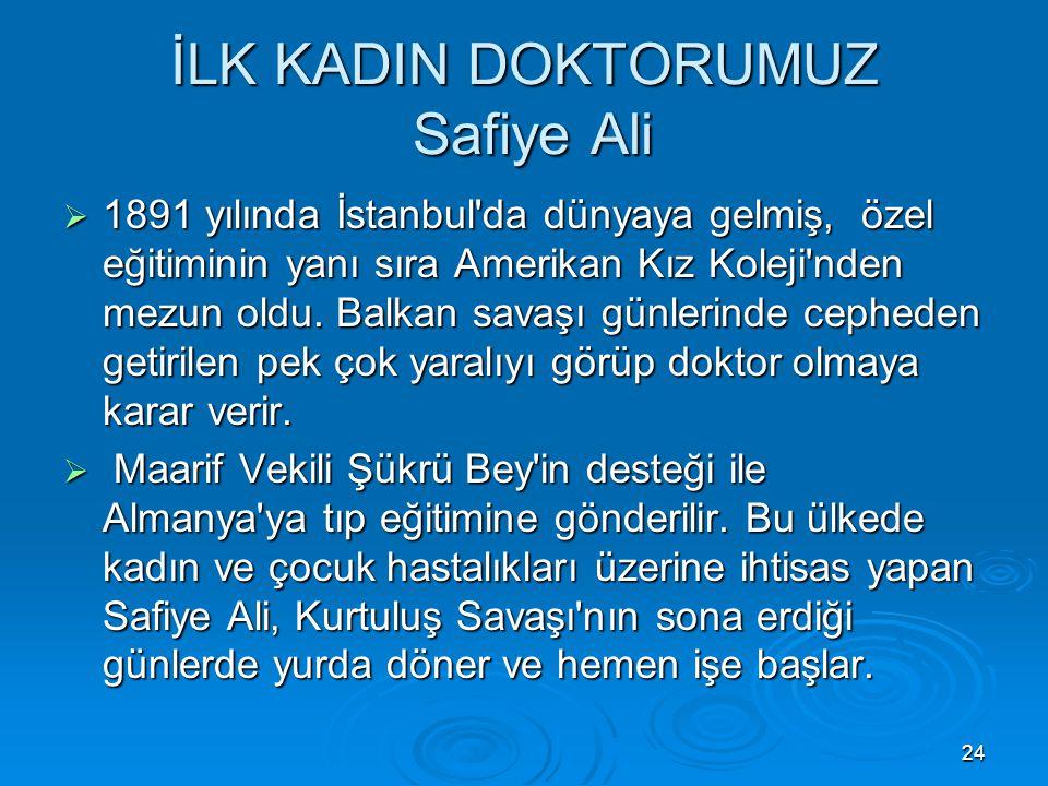 24 İLK KADIN DOKTORUMUZ Safiye Ali  1891 yılında İstanbul'da dünyaya gelmiş, özel eğitiminin yanı sıra Amerikan Kız Koleji'nden mezun oldu. Balkan sa