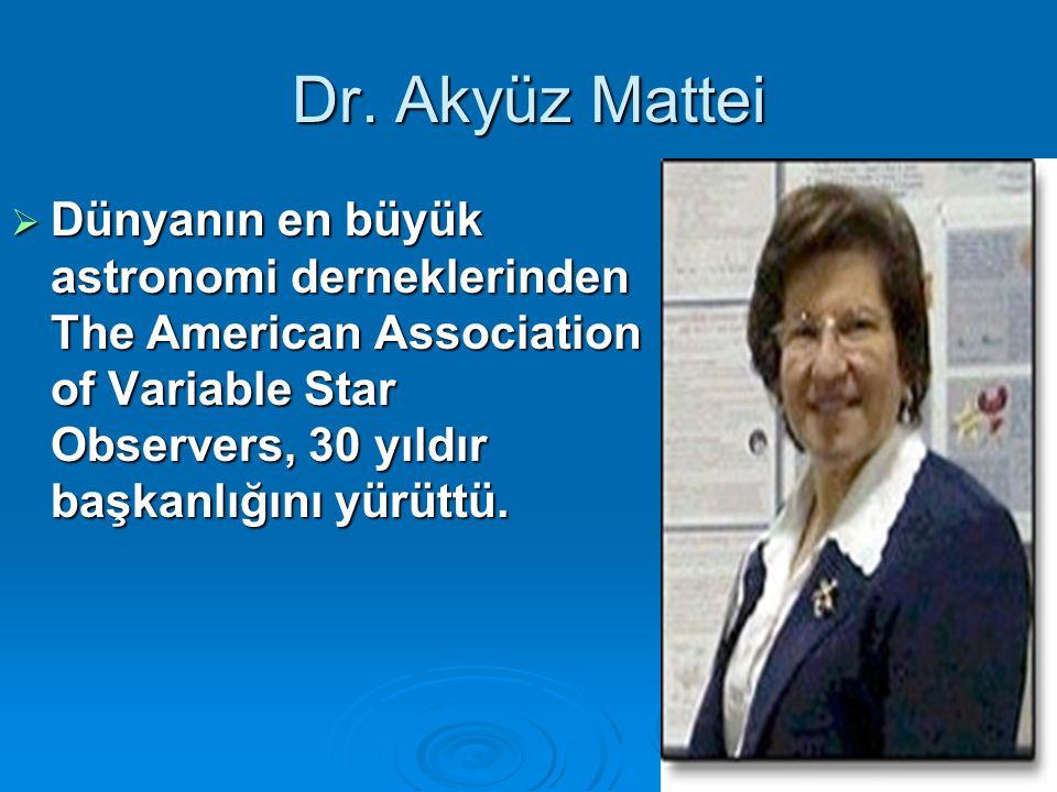 25 Dr. Akyüz Mattei  Dünyanın en büyük astronomi derneklerinden The American Association of Variable Star Observers, 30 yıldır başkanlığını yürüttü.