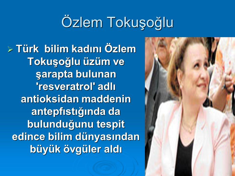 26 Özlem Tokuşoğlu  Türk bilim kadını Özlem Tokuşoğlu üzüm ve şarapta bulunan 'resveratrol' adlı antioksidan maddenin antepfıstığında da bulunduğunu