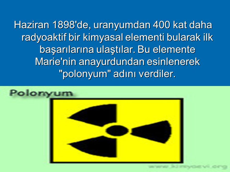 5 Haziran 1898'de, uranyumdan 400 kat daha radyoaktif bir kimyasal elementi bularak ilk başarılarına ulaştılar. Bu elemente Marie'nin anayurdundan esi