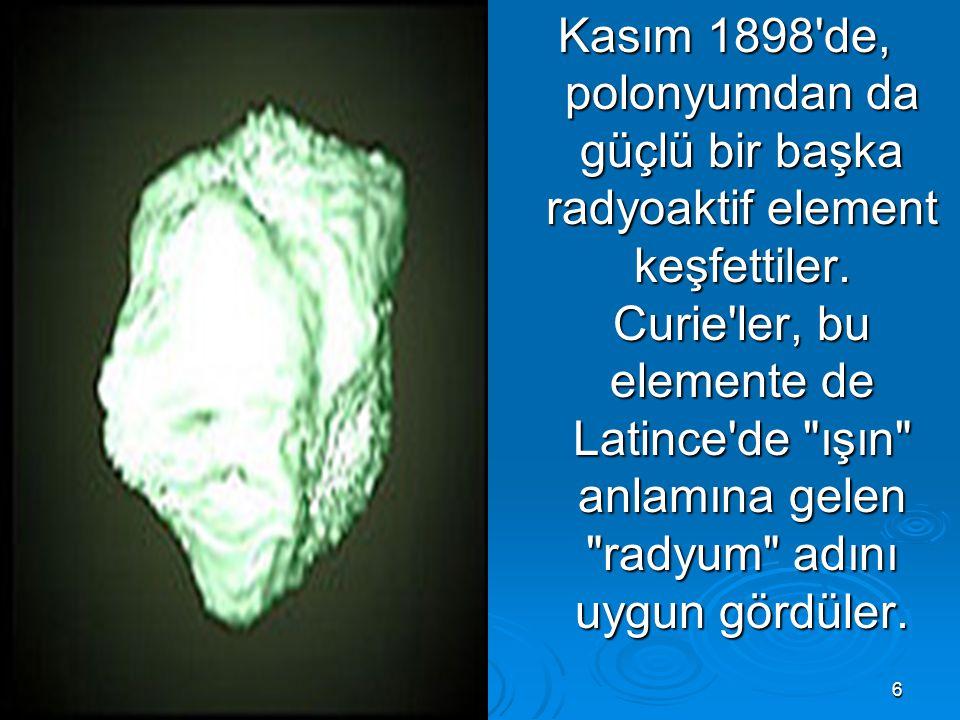 6 Kasım 1898'de, polonyumdan da güçlü bir başka radyoaktif element keşfettiler. Curie'ler, bu elemente de Latince'de