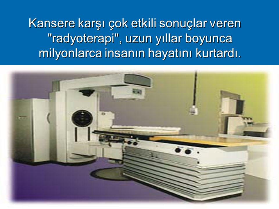 8 Kansere karşı çok etkili sonuçlar veren radyoterapi , uzun yıllar boyunca milyonlarca insanın hayatını kurtardı.