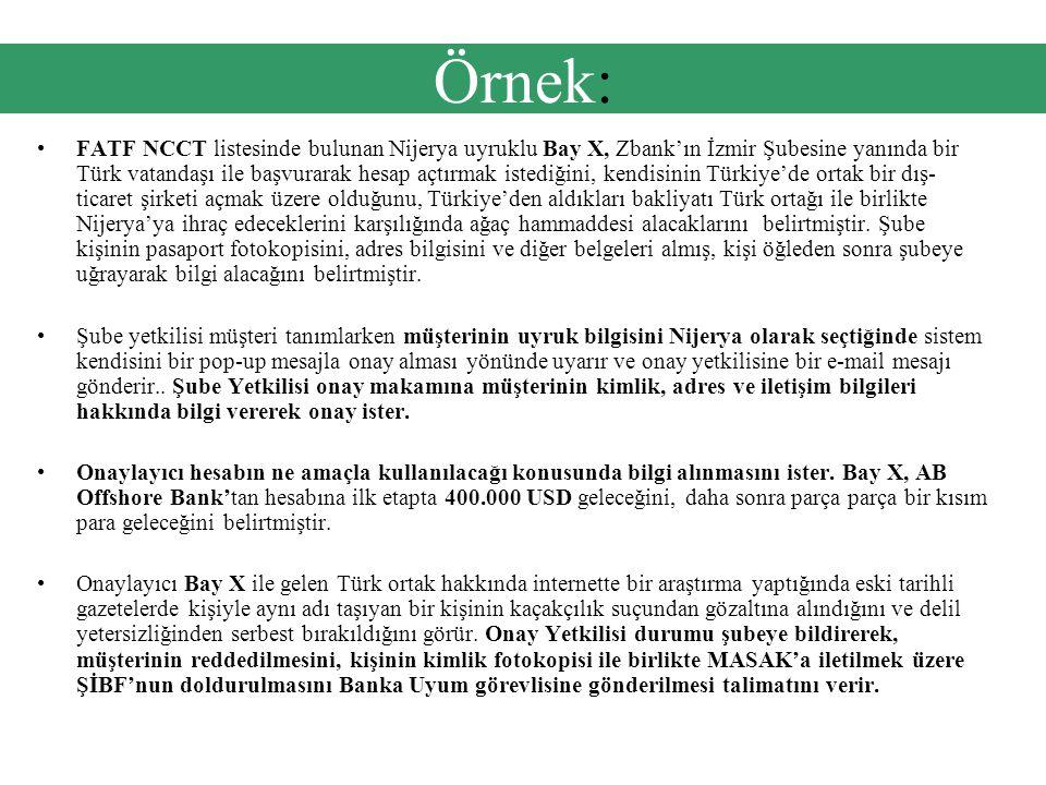 Örnek: •FATF NCCT listesinde bulunan Nijerya uyruklu Bay X, Zbank'ın İzmir Şubesine yanında bir Türk vatandaşı ile başvurarak hesap açtırmak istediğini, kendisinin Türkiye'de ortak bir dış- ticaret şirketi açmak üzere olduğunu, Türkiye'den aldıkları bakliyatı Türk ortağı ile birlikte Nijerya'ya ihraç edeceklerini karşılığında ağaç hammaddesi alacaklarını belirtmiştir.