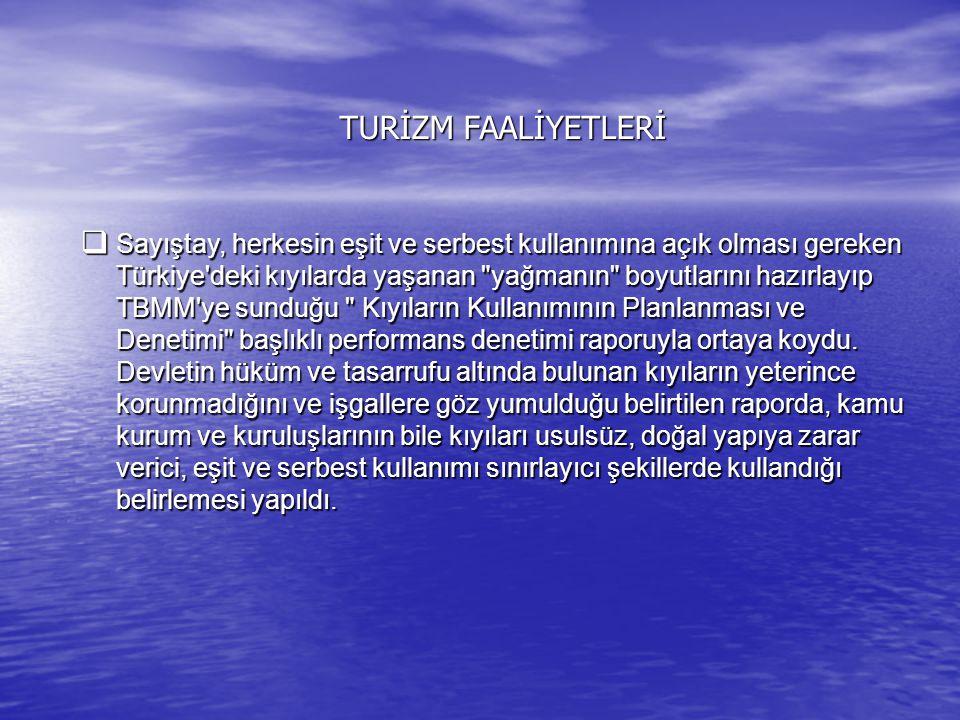 TURİZM FAALİYETLERİ  Sayıştay, herkesin eşit ve serbest kullanımına açık olması gereken Türkiye'deki kıyılarda yaşanan