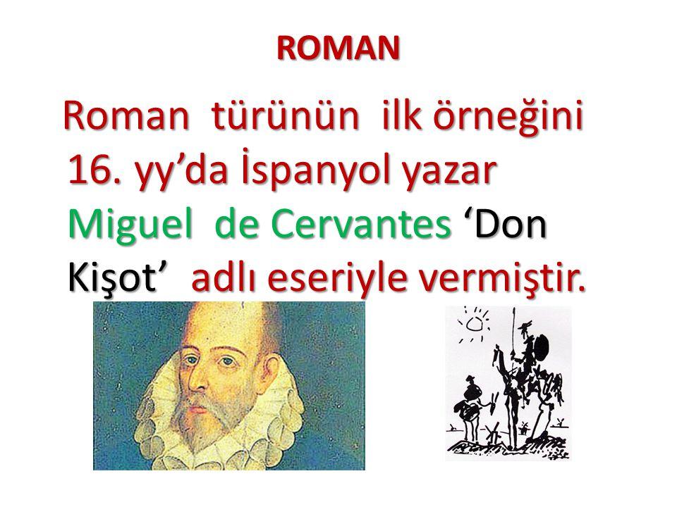 ROMAN Roman türünün ilk örneğini 16. yy'da İspanyol yazar Miguel de Cervantes 'Don Kişot' adlı eseriyle vermiştir. Roman türünün ilk örneğini 16. yy'd