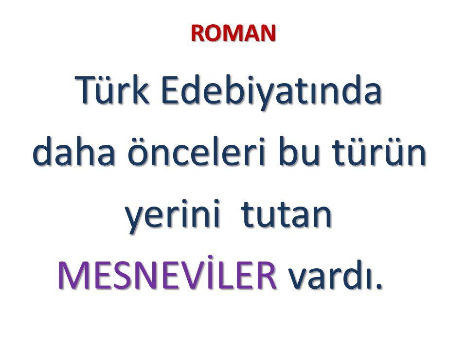 ROMAN Türk Edebiyatında daha önceleri bu türün daha önceleri bu türün yerini tutan yerini tutan MESNEVİLER vardı. MESNEVİLER vardı.