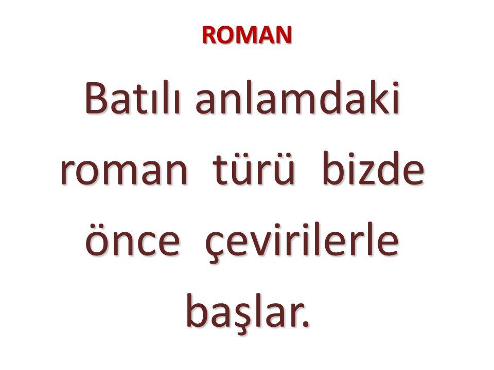 ROMAN Batılı anlamdaki roman türü bizde roman türü bizde önce çevirilerle önce çevirilerle başlar.
