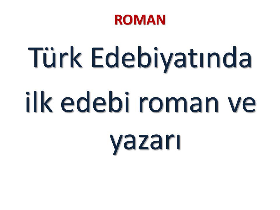 ROMAN Türk Edebiyatında ilk edebi roman ve yazarı