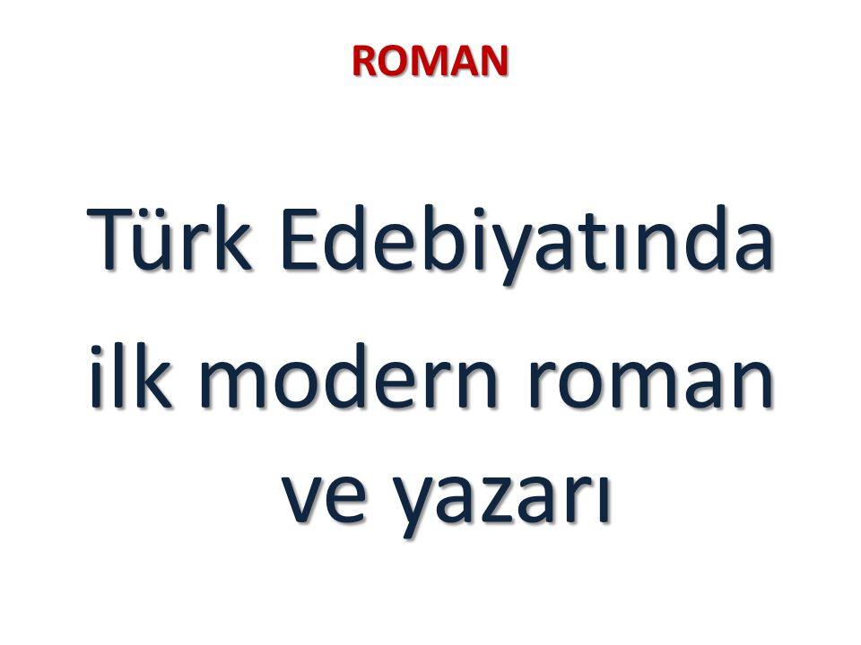 ROMAN Türk Edebiyatında ilk modern roman ve yazarı