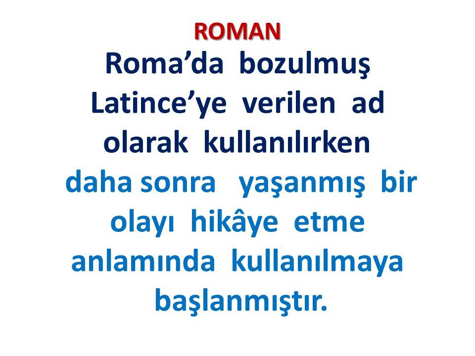 ROMAN Roma'da bozulmuş Latince'ye verilen ad olarak kullanılırken daha sonra yaşanmış bir olayı hikâye etme anlamında kullanılmaya başlanmıştır.