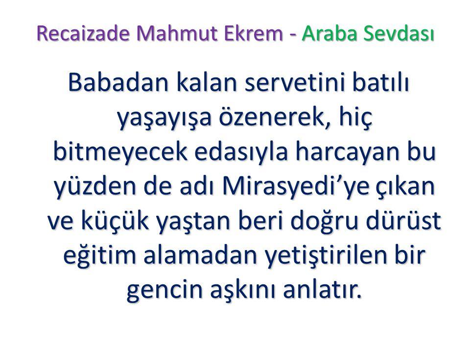 Recaizade Mahmut Ekrem - Araba Sevdası Babadan kalan servetini batılı yaşayışa özenerek, hiç bitmeyecek edasıyla harcayan bu yüzden de adı Mirasyedi'y