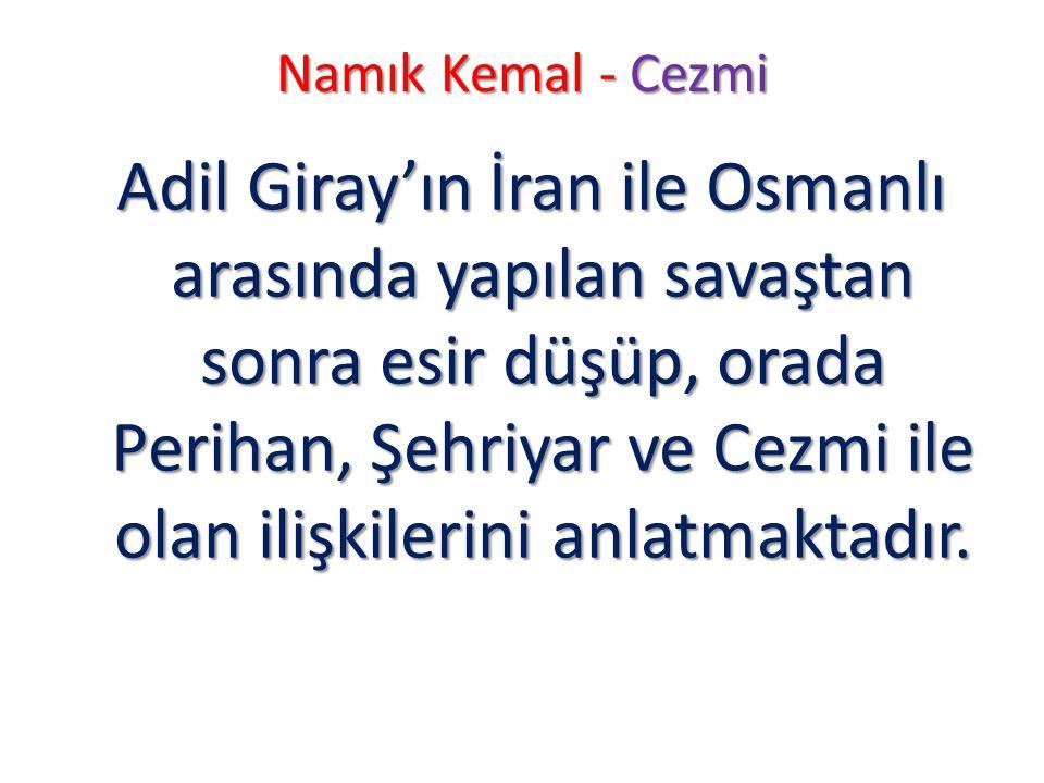 Namık Kemal - Cezmi Adil Giray'ın İran ile Osmanlı arasında yapılan savaştan sonra esir düşüp, orada Perihan, Şehriyar ve Cezmi ile olan ilişkilerini