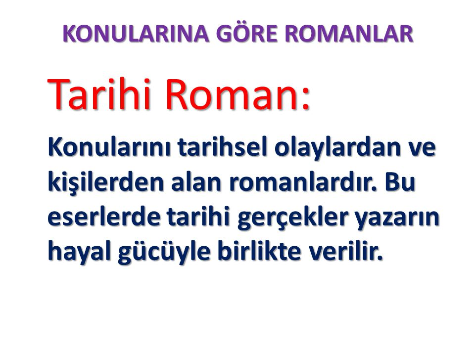 KONULARINA GÖRE ROMANLAR Tarihi Roman: Tarihi Roman: Konularını tarihsel olaylardan ve kişilerden alan romanlardır. Bu eserlerde tarihi gerçekler yaza