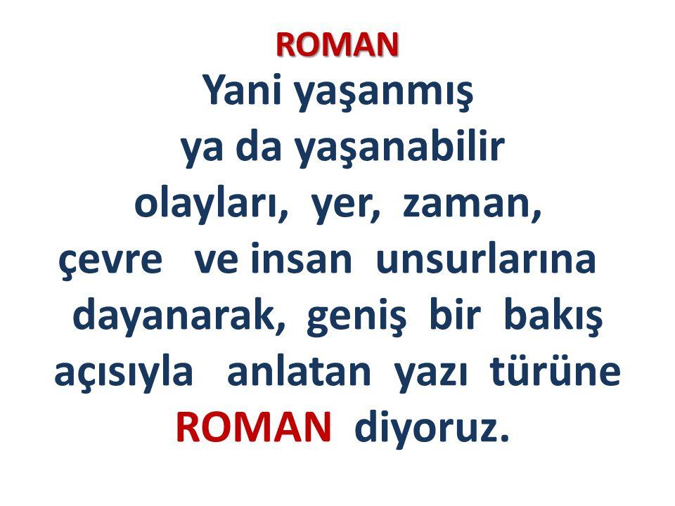ROMAN Yani yaşanmış ya da yaşanabilir olayları, yer, zaman, çevre ve insan unsurlarına dayanarak, geniş bir bakış açısıyla anlatan yazı türüne ROMAN d