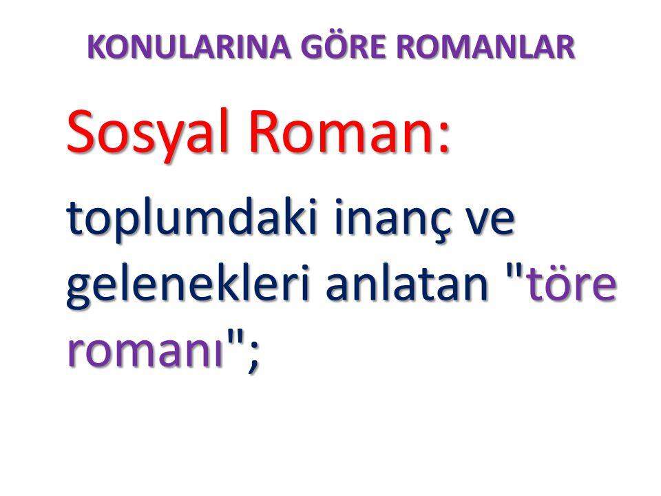 KONULARINA GÖRE ROMANLAR Sosyal Roman: Sosyal Roman: toplumdaki inanç ve gelenekleri anlatan