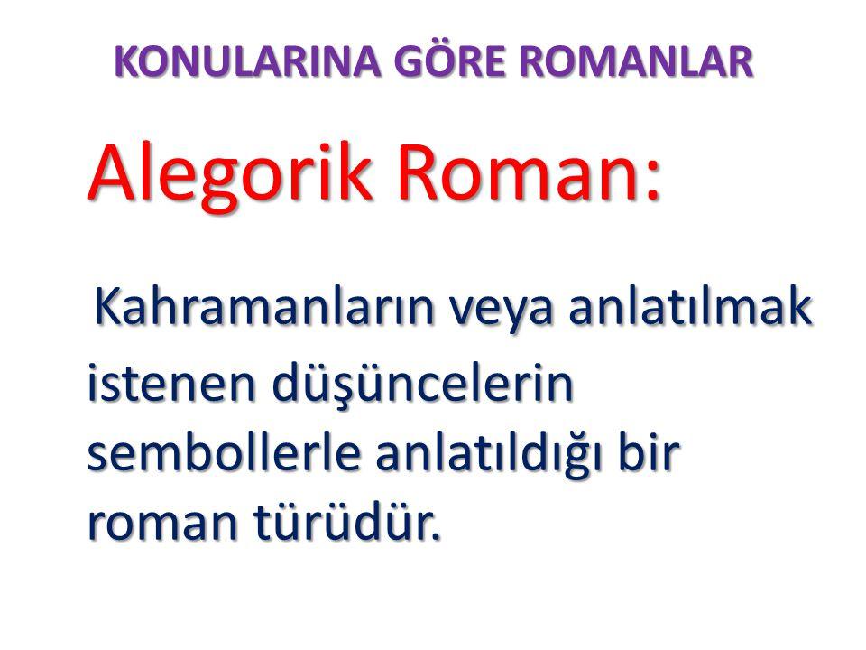 KONULARINA GÖRE ROMANLAR Alegorik Roman: Alegorik Roman: Kahramanların veya anlatılmak istenen düşüncelerin sembollerle anlatıldığı bir roman türüdür.