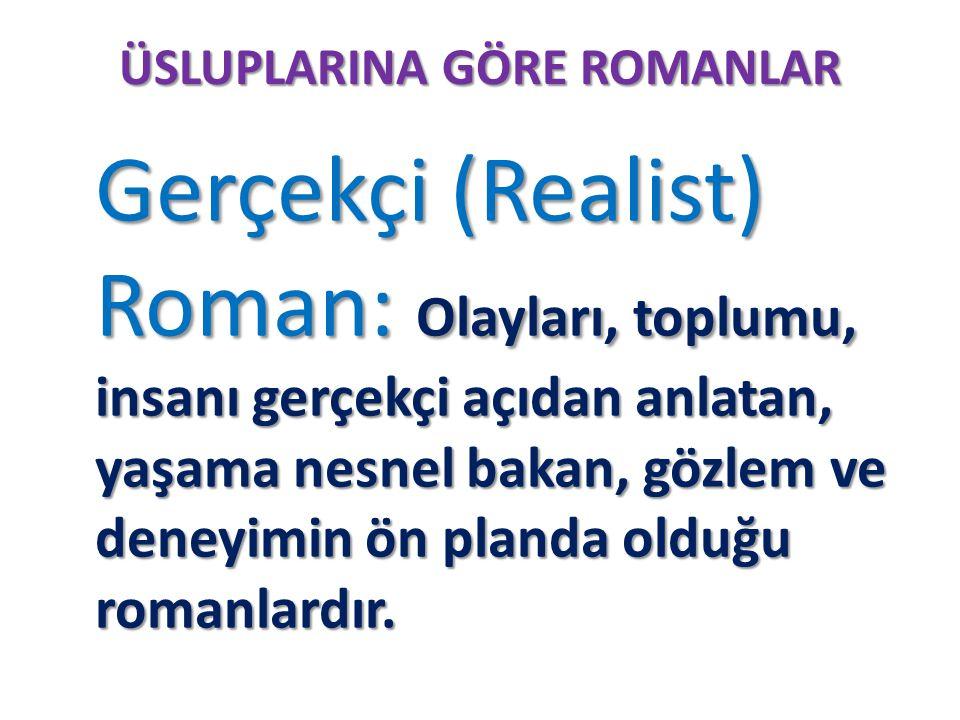 ÜSLUPLARINA GÖRE ROMANLAR Gerçekçi (Realist) Roman: Olayları, toplumu, insanı gerçekçi açıdan anlatan, yaşama nesnel bakan, gözlem ve deneyimin ön pla