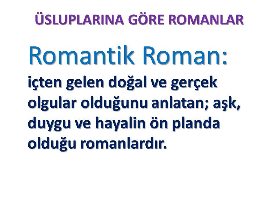 ÜSLUPLARINA GÖRE ROMANLAR Romantik Roman: içten gelen doğal ve gerçek olgular olduğunu anlatan; aşk, duygu ve hayalin ön planda olduğu romanlardır. Ro