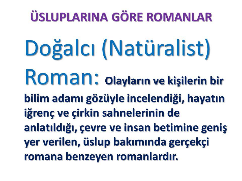 ÜSLUPLARINA GÖRE ROMANLAR Doğalcı (Natüralist) Roman: Olayların ve kişilerin bir bilim adamı gözüyle incelendiği, hayatın iğrenç ve çirkin sahnelerini