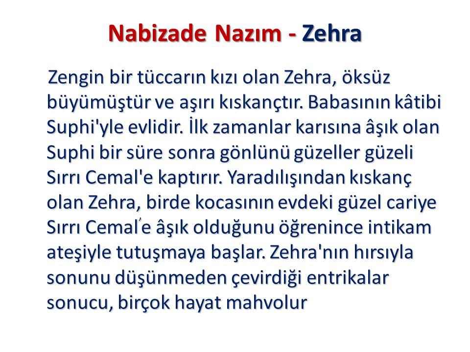 Nabizade Nazım - Zehra Zengin bir tüccarın kızı olan Zehra, öksüz büyümüştür ve aşırı kıskançtır. Babasının kâtibi Suphi'yle evlidir. İlk zamanlar kar