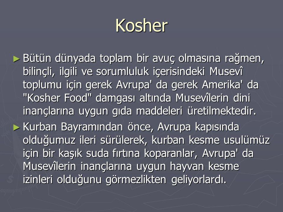 Kosher ► Bütün dünyada toplam bir avuç olmasına rağmen, bilinçli, ilgili ve sorumluluk içerisindeki Musevî toplumu için gerek Avrupa' da gerek Amerika